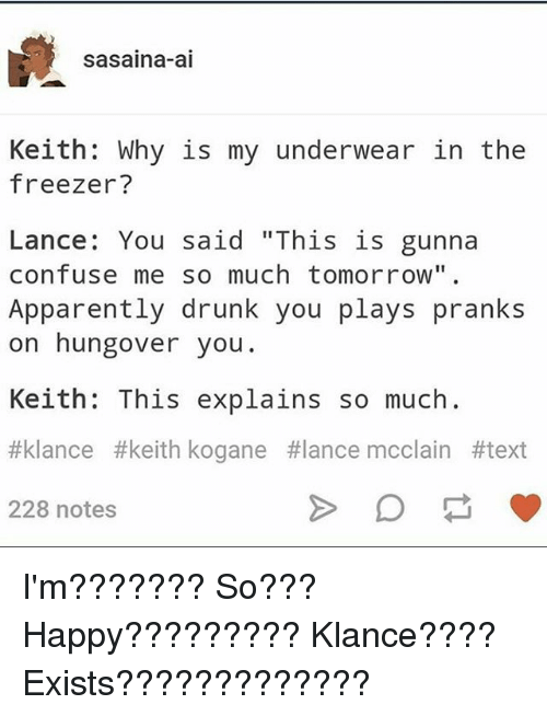 """Apparently, Confused, and Memes: Sasaina-ai  Keith: Why is my underwear in the  freezer  Lance: You said """"This is gunna  confuse me so much tomorrow""""  Apparently drunk you plays pranks  on hungover you  Keith: This explains so much  #klance keith kogane #lance mcclain #text  228 notes I'm??????? So??? Happy????????? Klance???? Exists?????????????"""