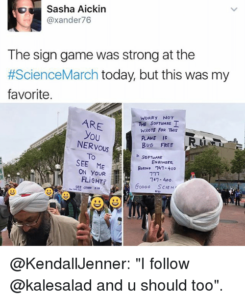 """oooo: Sasha Aickin  @xander 76  The sign game was strong at the  #ScienceMarch today, but this was my  favorite.  WORRY NOT  ARE  HE SOFT ARE  WROTE FOR THIS  you  PLANE IS  NERVOUS  BUG FREE  To  SOFT ARE  SEE ME  ENGINEER.  BOEING 747- 40o  ON FLIGHT?  167 400  oooo SCIEN  SEE OTHER @KendallJenner: """"I follow @kalesalad and u should too""""."""