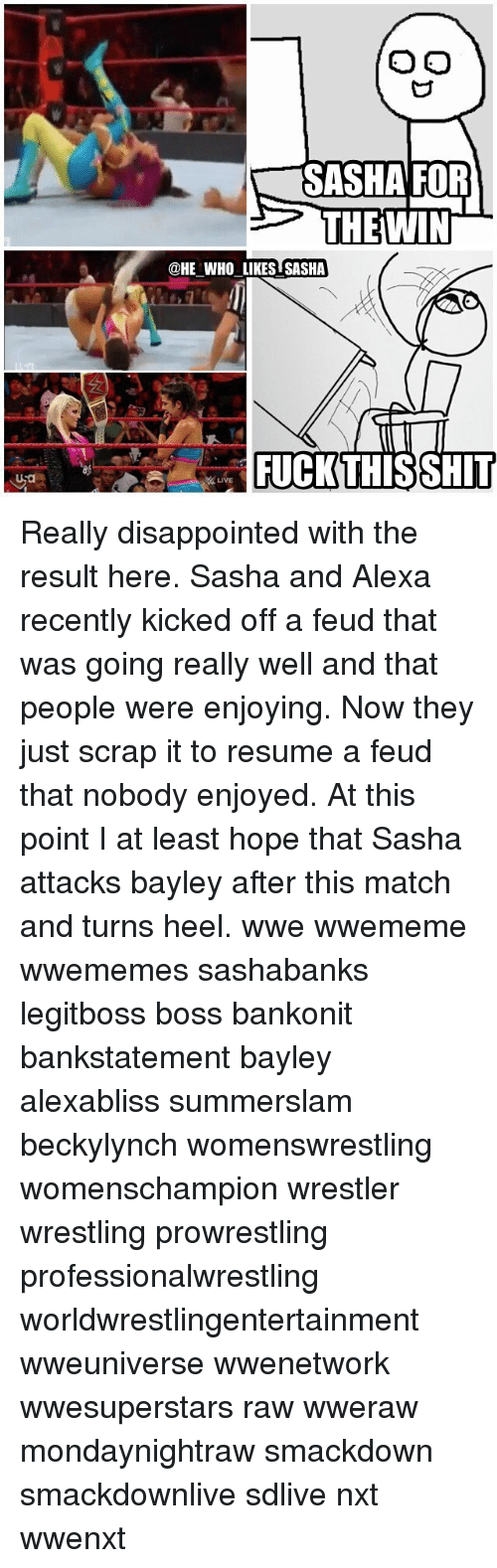 smackdown: SASHA FOR  THEWIN  @HE WHO LIKES SASHA  FUCKTHISSHIT  LIVE Really disappointed with the result here. Sasha and Alexa recently kicked off a feud that was going really well and that people were enjoying. Now they just scrap it to resume a feud that nobody enjoyed. At this point I at least hope that Sasha attacks bayley after this match and turns heel. wwe wwememe wwememes sashabanks legitboss boss bankonit bankstatement bayley alexabliss summerslam beckylynch womenswrestling womenschampion wrestler wrestling prowrestling professionalwrestling worldwrestlingentertainment wweuniverse wwenetwork wwesuperstars raw wweraw mondaynightraw smackdown smackdownlive sdlive nxt wwenxt
