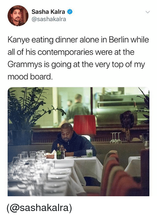 The Grammys: Sasha Kalra  @sashakalra  Kanye eating dinner alone in Berlin while  all of his contemporaries were at the  Grammys is going at the very top of my  mood board. (@sashakalra)