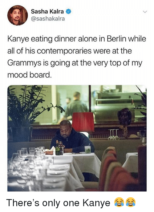 The Grammys: Sasha Kalra  sashakalra  Kanye eating dinner alone in Berlin while  all of his contemporaries were at the  Grammys is going at the very top of my  mood board. There's only one Kanye 😂😂