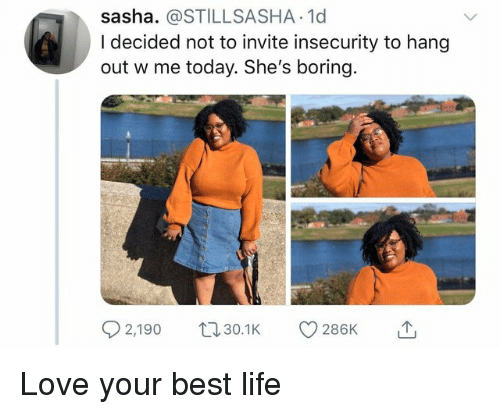 sasha: sasha. @STILLSASHA.1d  I decided not to invite insecurity to hang  out w me today. She's boring.  2,190 0. 286K Love your best life