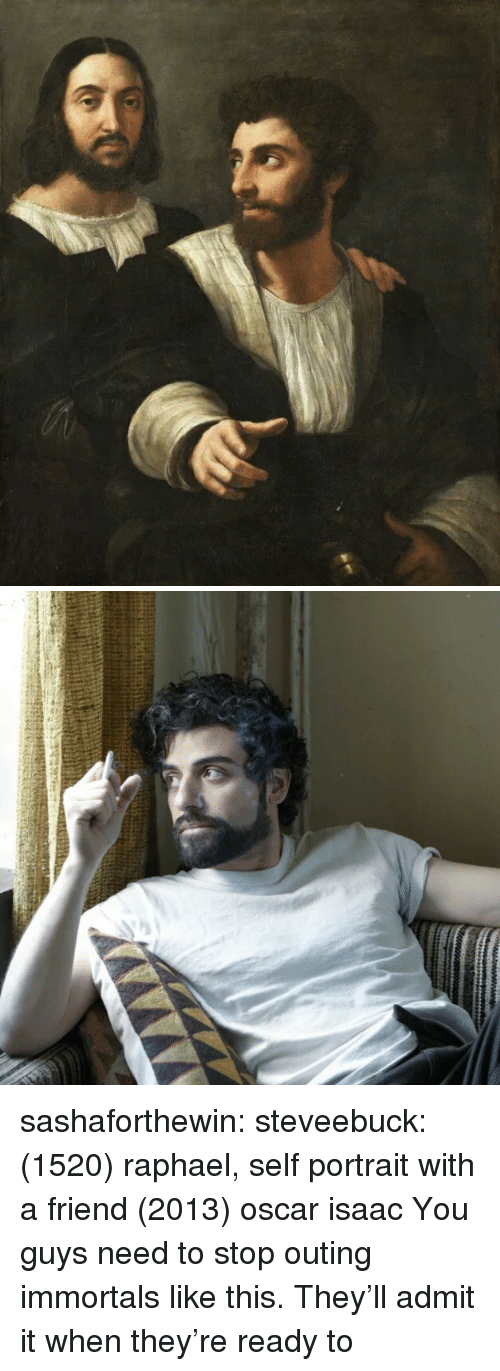immortals: sashaforthewin:  steveebuck:  (1520) raphael, self portrait with a friend  (2013) oscar isaac  You guys need to stop outing immortals like this. They'll admit it when they're ready to