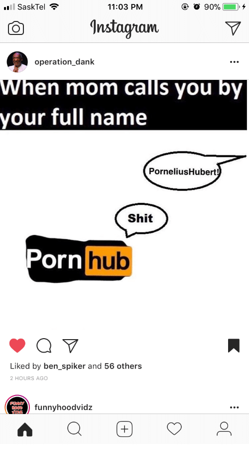 Dank, Porn Hub, and Shit: SaskTel  11:03 PM  G InstagramV  CO  operation_dank  When mom calls you by  your full name  PorneliusHubert!  Shit  Porn  hub  Liked by ben_spiker and 56 others  2 HOURS AGO  funnyhoodvidz  HOOD