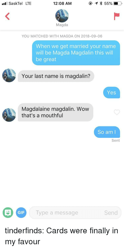 mouthful: SaskTel LTE  12:08 AM  Magda  YOU MATCHED WITH MAGDA ON 2018-09-06  When we get married your name  will be Magda Magdalin this will  be great  Your last name is magdalin?  Yes  Magdalaine magdalin. Wow  that's a mouthful  So am l  Sent  GIF  ype a message  Send tinderfinds:  Cards were finally in my favour