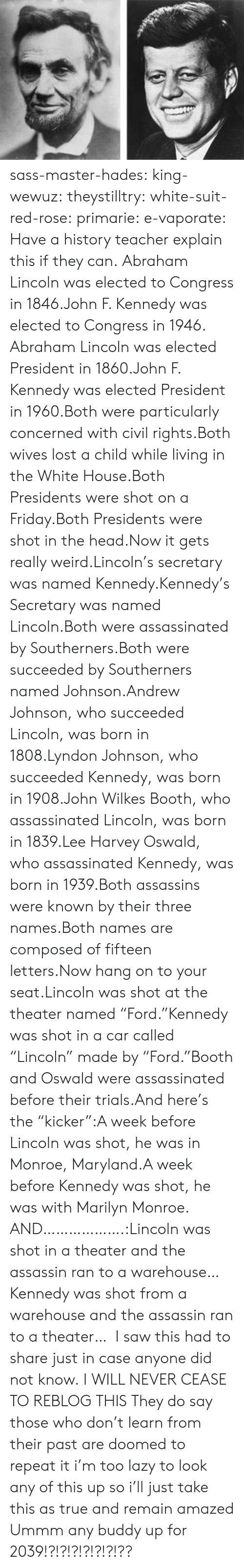 "Marilyn Monroe: sass-master-hades:  king-wewuz:  theystilltry:  white-suit-red-rose:  primarie:  e-vaporate:  Have a history teacher explain this if they can.  Abraham Lincoln was elected to Congress in 1846.John F. Kennedy was elected to Congress in 1946.    Abraham Lincoln was elected President in 1860.John F. Kennedy was elected President in 1960.Both were particularly concerned with civil rights.Both wives lost a child while living in the White House.Both Presidents were shot on a Friday.Both Presidents were shot in the head.Now it gets really weird.Lincoln's secretary was named Kennedy.Kennedy's Secretary was named Lincoln.Both were assassinated by Southerners.Both were succeeded by Southerners named Johnson.Andrew Johnson, who succeeded Lincoln, was born in 1808.Lyndon Johnson, who succeeded Kennedy, was born in 1908.John Wilkes Booth, who assassinated Lincoln, was born in 1839.Lee Harvey Oswald, who assassinated Kennedy, was born in 1939.Both assassins were known by their three names.Both names are composed of fifteen letters.Now hang on to your seat.Lincoln was shot at the theater named ""Ford.""Kennedy was shot in a car called ""Lincoln"" made by ""Ford.""Booth and Oswald were assassinated before their trials.And here's the ""kicker"":A week before Lincoln was shot, he was in Monroe, Maryland.A week before Kennedy was shot, he was with Marilyn Monroe.   AND……………….:Lincoln was shot in a theater and the assassin ran to a warehouse…Kennedy was shot from a warehouse and the assassin ran to a theater…  I saw this had to share just in case anyone did not know.  I WILL NEVER CEASE TO REBLOG THIS    They do say those who don't learn from their past are doomed to repeat it  i'm too lazy to look any of this up so i'll just take this as true and remain amazed  Ummm any buddy up for 2039!?!?!?!?!?!?!??"