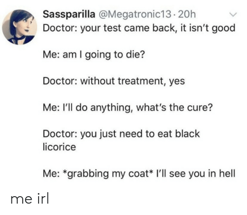 licorice: Sassparilla @Megatronic13.20h  Doctor: your test came back, it isn't good  Me: am I going to die?  Doctor: without treatment, yes  Me: I'll do anything, what's the cure?  Doctor: you just need to eat black  licorice  Me: *grabbing my coat* I'll see you in hell me irl