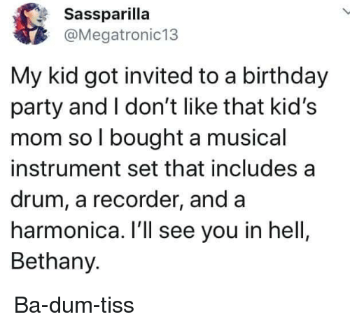 drum: Sassparilla  @Megatronic13  My kid got invited to a birthday  party and I don't like that kid's  mom so l bought a musical  instrument set that includes a  drum, a recorder, and a  harmonica. I'll see you in hell  Bethany. Ba-dum-tiss