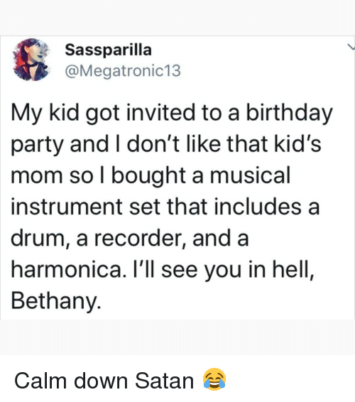 drum: Sassparilla  @Megatronic13  My kid got invited to a birthday  party and I don't like that kid's  mom so l bought a musical  instrument set that includes a  drum, a recorder, and a  harmonica. l'll see you in hell,  Bethany. Calm down Satan 😂