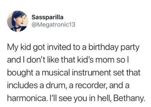 drum: Sassparilla  @Megatronic13  My kid got invited to a birthday party  and I don't like that kid's mom sol  bought a musical instrument set that  includes a drum, a recorder, and a  harmonica. I'll see you in hell, Bethany.