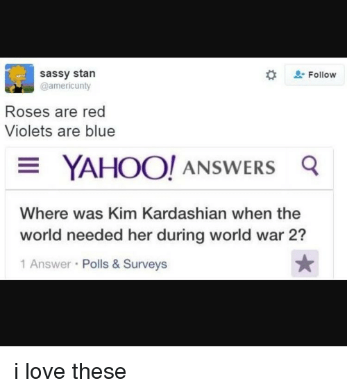 Rose Are Red Violets Are Blue: sassy stan  Follow  @americ unty  Roses are red  Violets are blue  YAHOO! ANSWERS  Q  Where was Kim Kardashian when the  world needed her during world war 2?  1 Answer  Polls & Surveys i love these