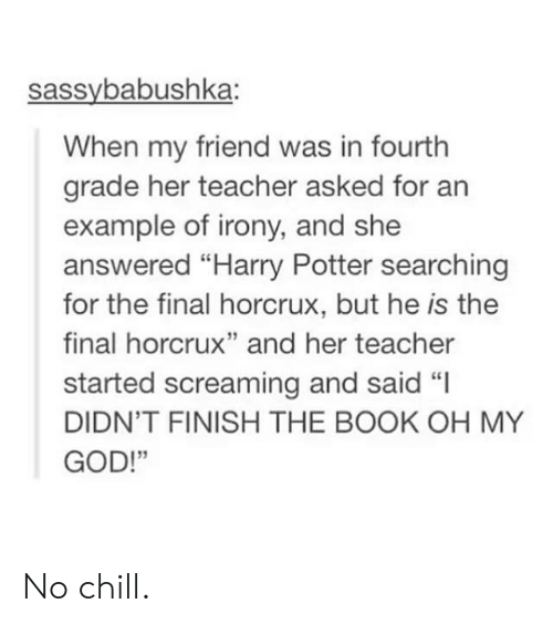 "No chill: sassybabushka:  When my friend was in fourth  grade her teacher asked for an  example of irony, and she  answered ""Harry Potter searching  for the final horcrux, but he is the  final horcrux"" and her teacher  started screaming and said ""I  DIDN'T FINISH THE BOOK OH MY  GOD!""  13 No chill."