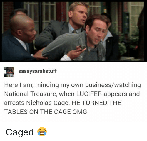 Memes, Omg, and Lucifer: sassysarahstuff  Here I am, minding my own business/watching  National Treasure, when LUCIFER appears and  arrests Nicholas Cage. HE TURNED THE  TABLES ON THE CAGE OMG Caged 😂