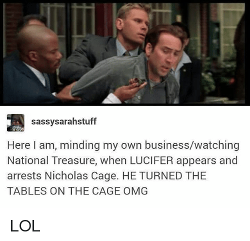 Lol, Memes, and Omg: sassysarahstuff  Here I am, minding my own business/watching  National Treasure, when LUCIFER appears and  arrests Nicholas Cage. HE TURNED THE  TABLES ON THE CAGE OMG LOL