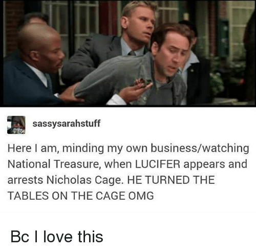 Love, Memes, and Omg: sassysarahstuff  Here I am, minding my own business/watching  National Treasure, when LUCIFER appears and  arrests Nicholas Cage. HE TURNED THE  TABLES ON THE CAGE OMG Bc I love this