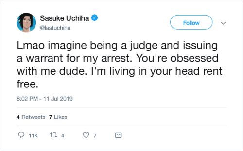 Uchiha: Sasuke Uchiha  Follow  @lastuchiha  Lmao imagine being a judge and issuing  a warrant for my arrest. You're obsessed  with me dude. I'm living in your head rent  free.  8:02 PM - 11 Jul 2019  4 Retweets 7 Likes  ti 4  7  11K  Σ