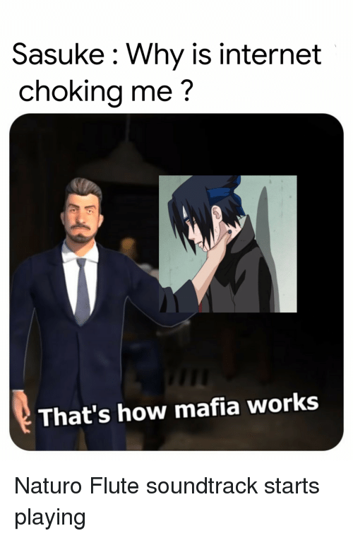 flute: Sasuke: Why is internet  choking me?  That's how mafia works Naturo Flute soundtrack starts playing