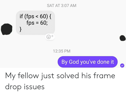 Solved: SAT AT 3:07 AM  if (fps <60)  {  fps 60;  }  12:35 PM  By God you've done it My fellow just solved his frame drop issues