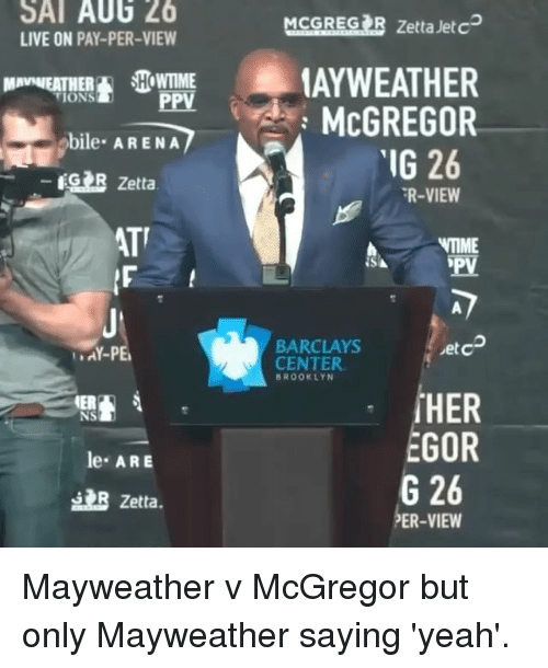 Barclays: SAT AU6 26  LIVE ON PAY-PER-VIEW  MCGRESIR Zetta Jete  AYWEATHER  McGREGOR  MAVWEATHEHOWTIME  PPV  bile ARENA  IG 26  GR Zetta  R-VIEW  ATT  IME  BARCLAYS  CENTER  etc  AY-PE  BROOKLYN  NS  le ARE  EGOR  G 26  PER-VIEW  B Zetta. Mayweather v McGregor but only Mayweather saying 'yeah'.
