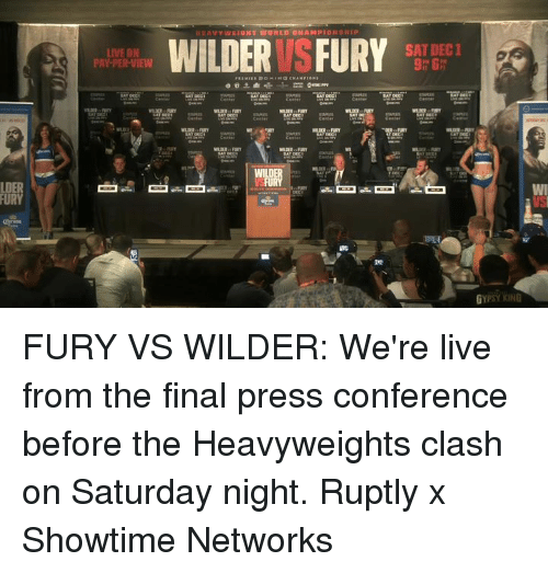 press conference: SAT DEC1  LIVE ON  PAY-PER-VIEW  9h 6  LDER  FURY FURY VS WILDER: We're live from the final press conference before the Heavyweights clash on Saturday night.  Ruptly x Showtime Networks
