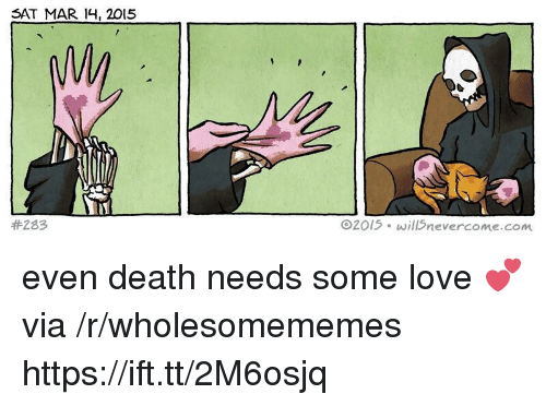 Love, Death, and Sat: SAT MAR 14, 2015  #283  02015 will5nevercome.com even death needs some love 💕 via /r/wholesomememes https://ift.tt/2M6osjq
