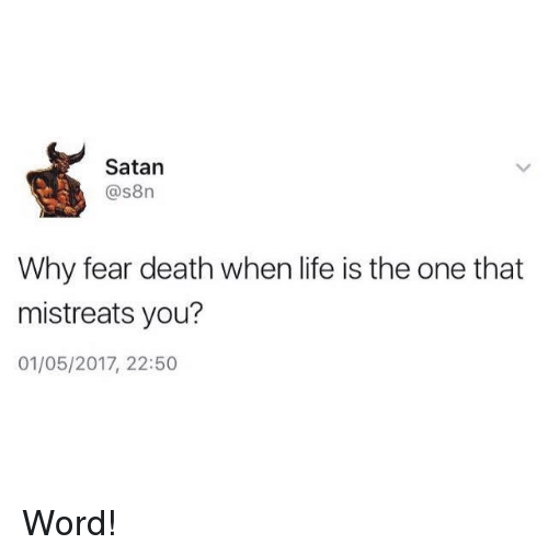 Life: Satan  as8n  Why fear death when life is the one that  mistreats you?  01/05/2017, 22:50 Word!