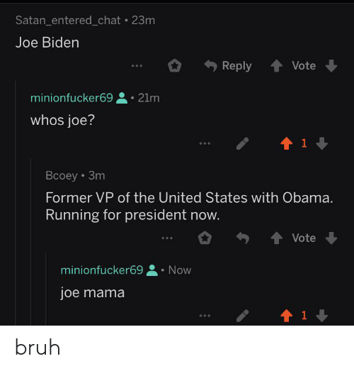 President Now: Satan_entered_chat . 23m  Joe Biden  Reply  Vote  minionfucker69  21m  whos joe?  1  Bcoey 3m  Former VP of the United States with Obama.  Running for president now.  Vote  minionfucker69  Now  joe mama  t 1 bruh