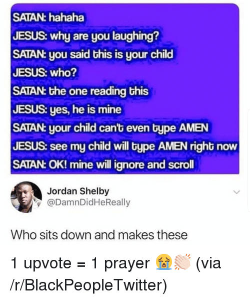 Blackpeopletwitter, Jesus, and Jordan: SATAN: hahaha  JESUS: why are you laughing?  SATAN: you said this is your child  JESUS: who?  SATAN: the one reading this  JESUS: yes, he is mine  SATAN: your child can't even type AMEN  JESUS: see my child will type AMEN right now  SATAN: OK! mine will ignore and scroll  Jordan Shelby  y@DamnDidHeReally  Who sits down and makes these 1 upvote = 1 prayer 😭👏🏻 (via /r/BlackPeopleTwitter)