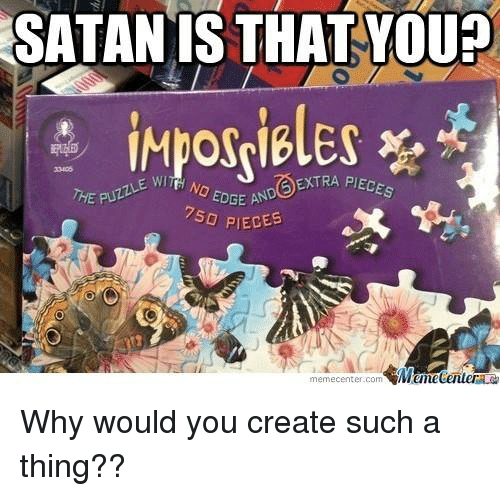 Edging: SATAN IS THAT YOU?  EXTRA PIECES  NO AND  EDGE O PIECES  memecenter.com Why would you create such a thing??