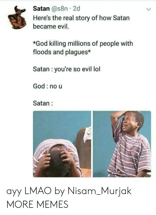 Ayy LMAO: Satan @s8n 2d  Here's the real story of how Satan  became evil.  *God killing millions of people with  floods and plagues*  Satan you're so evil lol  God no u  Satan: ayy LMAO by Nisam_Murjak MORE MEMES