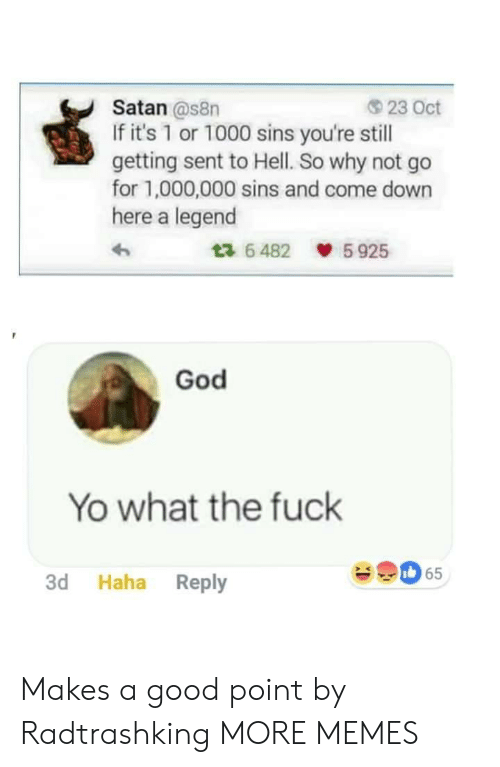 Good Point: Satan @s8n  If it's 1 or 1000 sins you're still  getting sent to Hell. So why not go  for 1,000,000 sins and come down  here a legend  23 Oct  6482 5925  God  Yo what the fuck  65  3d Haha Reply Makes a good point by Radtrashking MORE MEMES