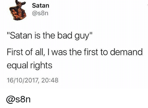 """Bad, Satan, and Trendy: Satan  @s8n  """"Satan is the bad guy""""  First of all, I was the first to demand  equal rights  16/10/2017, 20:48 @s8n"""