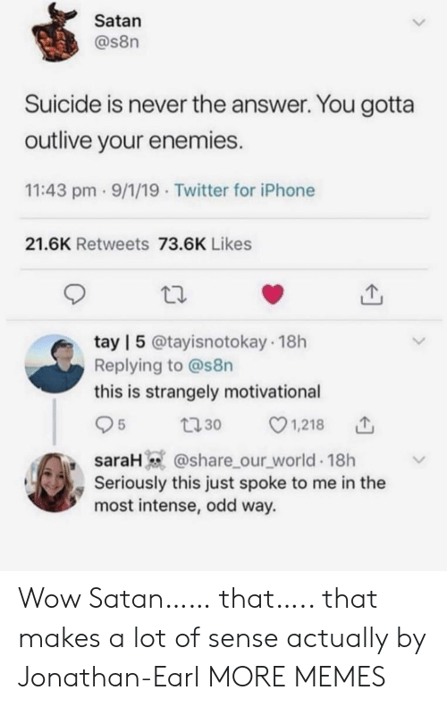 jonathan: Satan  @s8n  Suicide is never the answer. You gotta  outlive your enemies.  11:43 pm 9/1/19 Twitter for iPhone  21.6K Retweets 73.6K Likes  tay | 5 @tayisnotokay 18h  Replying to @s8n  this is strangely motivational  1,218  5  t30  saraH @share_our_world 18h  Seriously this just spoke to me in the  most intense, odd way. Wow Satan…… that….. that makes a lot of sense actually by Jonathan-Earl MORE MEMES