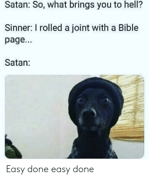 joint: Satan: So, what brings you to hell?  Sinner: I rolled a joint with a Bible  page...  Satan: Easy done easy done