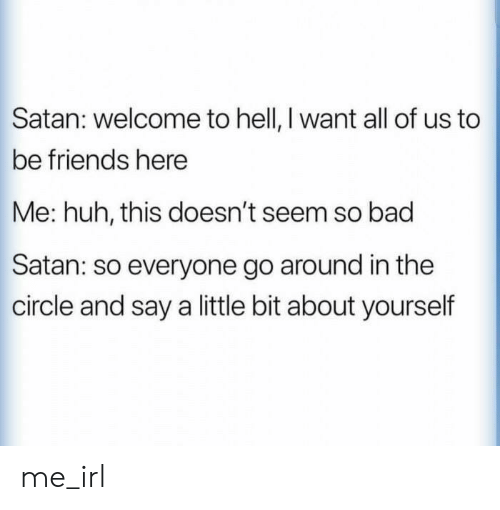 The Circle: Satan: welcome to hell, I want all of us to  be friends here  Me: huh, this doesn't seem so bad  Satan: so everyone go around in the  circle and say a little bit about yourself me_irl