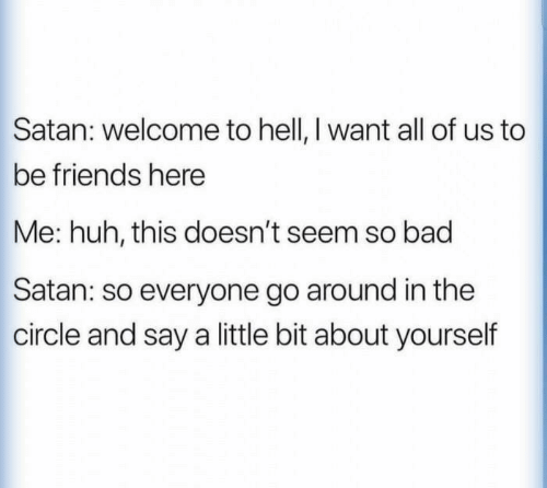 The Circle: Satan: welcome to hell, I want all of us to  be friends here  Me: huh, this doesn't seem so bad  Satan: so everyone go around in the  circle and say a little bit about yourself