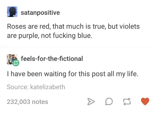 Fucking, Life, and True: satanpositive  Roses are red, that much is true, but violets  are purple, not fucking blue.  T feels-for-the-fictional  I have been waiting for this post all my life.  Source: katelizabeth  232,003 notes