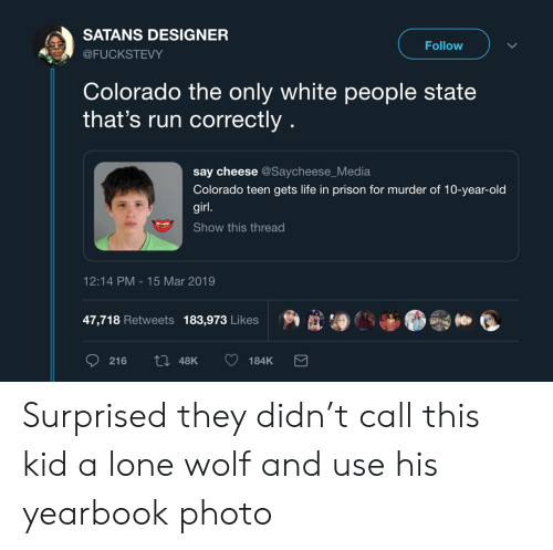 lone wolf: SATANS DESIGNER  Follow  @FUCKSTEVY  Colorado the only white people state  that's run correctly  say cheese @Saycheese_Media  Colorado teen gets life in prison for murder of 10-year-old  girl.  Show this thread  12:14 PM 15 Mar 2019  47,718 Retweets 183,973 Likes  ti 48K  216  184K Surprised they didn't call this kid a lone wolf and use his yearbook photo