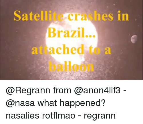 rotflmao: Satellite crashes in  Brazil...  attached to a  balloon @Regrann from @anon4lif3 - @nasa what happened? nasalies rotflmao - regrann
