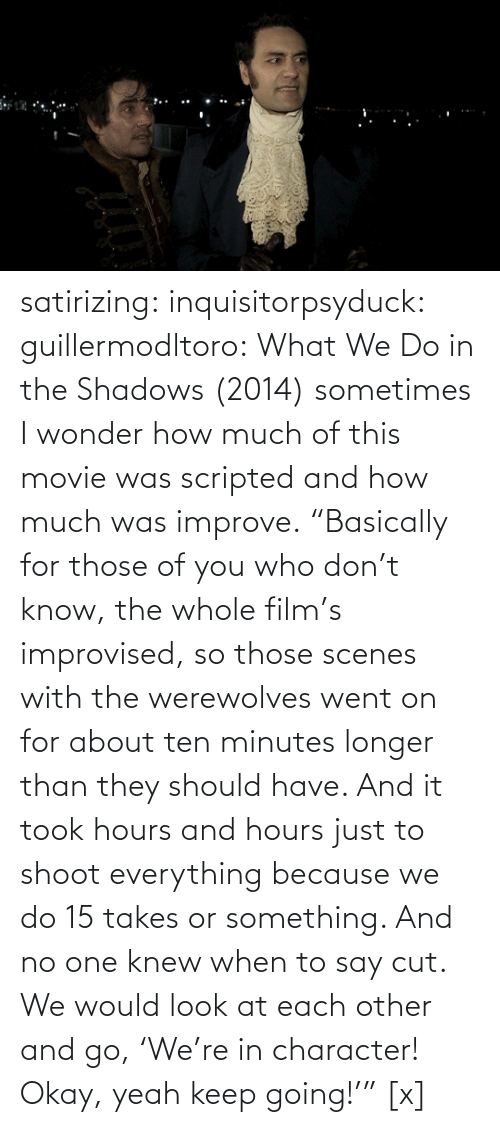 "i wonder: satirizing:  inquisitorpsyduck:  guillermodltoro: What We Do in the Shadows (2014) sometimes I wonder how much of this movie was scripted and how much was improve.  ""Basically for those of you who don't know, the whole film's improvised, so those scenes with the werewolves went on for about ten minutes longer than they should have. And it took hours and hours just to shoot everything because we do 15 takes or something. And no one knew when to say cut. We would look at each other and go, 'We're in character! Okay, yeah keep going!'"" [x]"