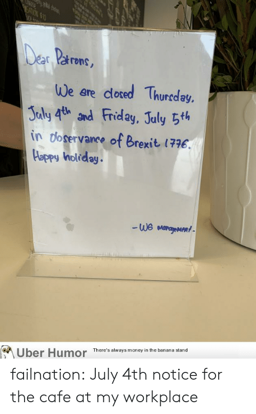 july 4th: SATON $1  Der Parons,  We are dlosed Thureday,  Jaly 4th and Friday, July 5th  in doservance of Brexit 1776.  Happy holiday.  We MarageMent  There's always money in the banana stand  Uber Humor failnation:  July 4th notice for the cafe at my workplace