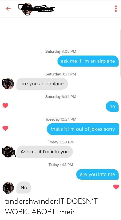 Abort: Saturday 3:05 PM  ask me if I'm an airplane  Saturday 3:37 PM  are you an airplane  Saturday 6:32 PM  no  Tuesday 10:34 PM  that's it I'm out of jokes sorry  Today 3:59 PM  Ask me if l'm into you  Today 4:18 PM  are you into me  No tindershwinder:IT DOESN'T WORK. ABORT. meirl