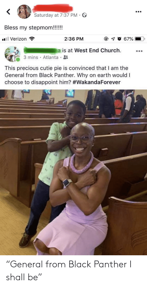 "cutie: Saturday at 7:37 PM  Bless my stepmom!!!!!  l Verizon  67%  2:36 PM  a is at West End Church  3 mins Atlanta  This precious cutie pie is convinced that I am the  General from Black Panther. Why on earth would I  choose to disappoint him? ""General from Black Panther I shall be"""