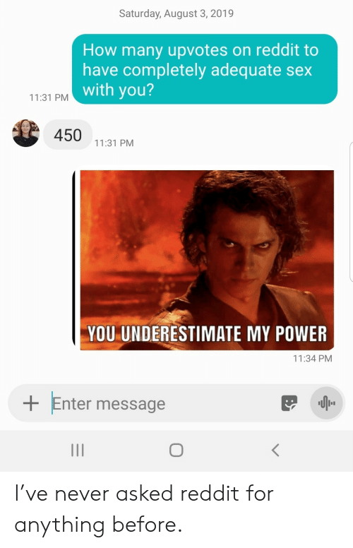 underestimate: Saturday, August 3, 2019  How many upvotes on reddit to  have completely adequate sex  with you?  11:31 PM  450  11:31 PM  YOU UNDERESTIMATE MY POWER  11:34 PM  Enter message I've never asked reddit for anything before.
