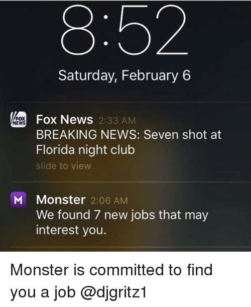 Club, Funny, and Monster: Saturday, February 6  Fox News 2:33 AM  FOX  NEWS  BREAKING NEWS: Seven shot at  Florida night club  slide to view  M Monster 2:06 AM  We found 7 new jobs that may  interest you. Monster is committed to find you a job @djgritz1