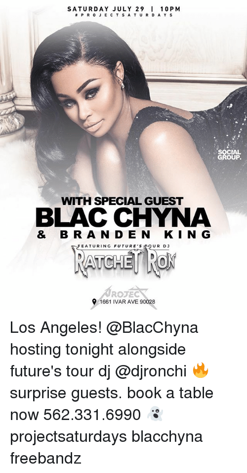 Blac Chyna, Funny, and Book: SATURDAY JULY 29 10 PM  #PROJECTSATURDAYS  SOCIAL  GROUP.  WITH SPECIAL GUEST  BLAC CHYNA  & BR A N D E N KIN G  FEATURING FUTURER D3  FEATURING FUTURE'S  UR DJ  ROJEC  1661 IVAR AVE 90028 Los Angeles! @BlacChyna hosting tonight alongside future's tour dj @djronchi 🔥 surprise guests. book a table now 562.331.6990 👻 projectsaturdays blacchyna freebandz