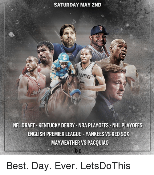 Mayweather, Nba, and Nfl: SATURDAY MAY 2ND  NFL DRAFT KENTUCKY DERBY NBA PLAY0FFS-NHL PLAY0FFS  ENGLISH PREMIER LEAGUE YANKEES VS RED SOX  MAYWEATHER VS PACQUIAO Best. Day. Ever. LetsDoThis