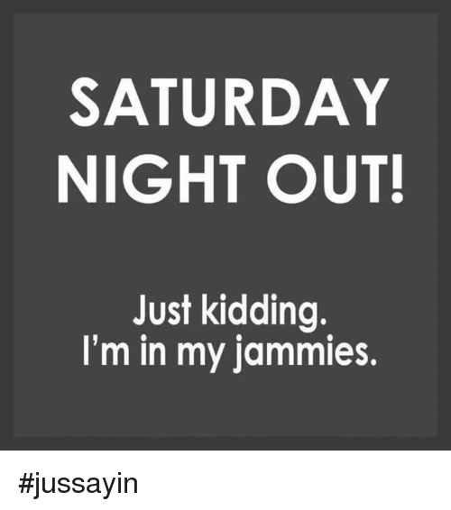 Dank, 🤖, and Saturday: SATURDAY  NIGHT OUT!  Just kidding.  I'm in my jammies #jussayin