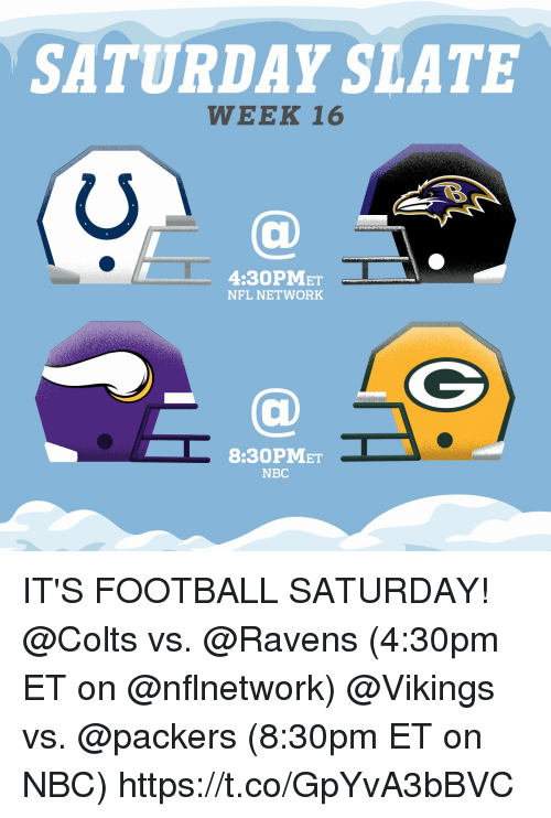 Indianapolis Colts, Football, and Memes: SATURDAY SLATE  WEEK 16  4:30PMET  NFL NETWORK  8:30PMET  NBC IT'S FOOTBALL SATURDAY!  @Colts vs. @Ravens (4:30pm ET on @nflnetwork) @Vikings vs. @packers (8:30pm ET on NBC) https://t.co/GpYvA3bBVC