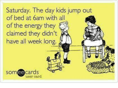 Memes, 🤖, and Som: Saturday. The day kids jump out  of bed at 6am with all  of the energy they  claimed they didn't  have all week long  SOm  ee  cards  user card